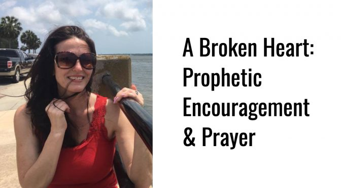 A Broke Heart: Prophetic Encouragement & Prayer