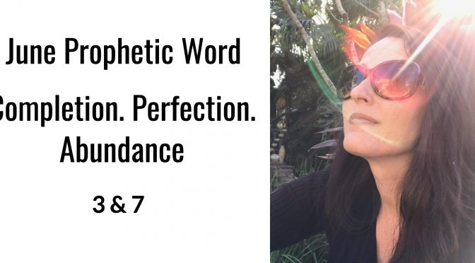 June Prophetic Word. Completion. Perfection. Abundance. 3 & 7
