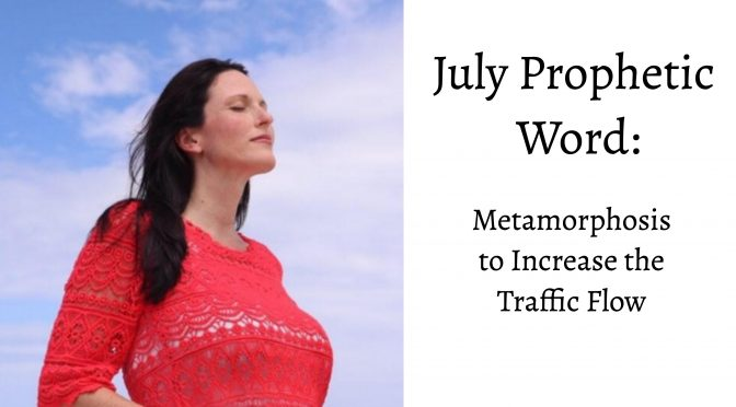 July Prophetic Word: Metamorphosis to Increase the Traffic Flow